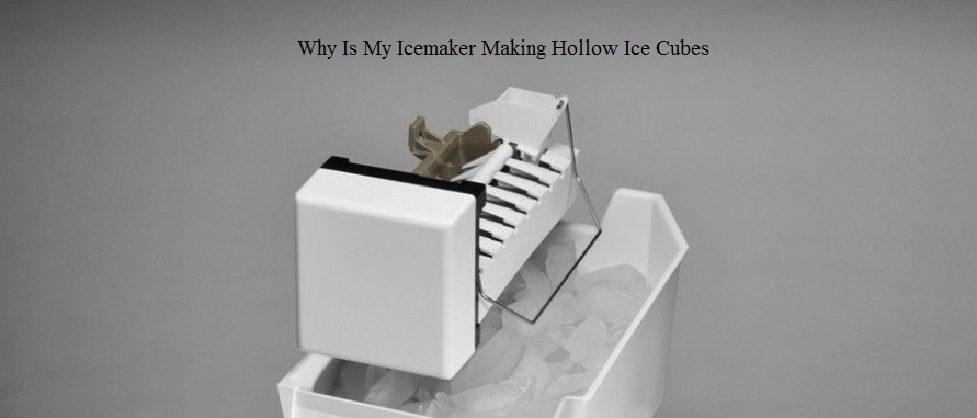 Why Is My Icemaker Making Hollow Ice Cubes.